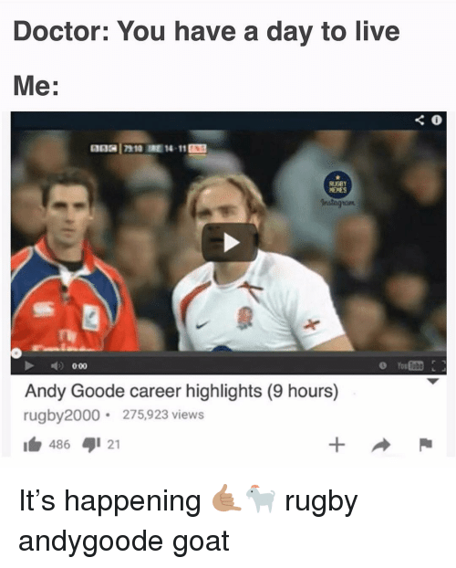 Rugby: Doctor: You have a day to live  Me:  RUGBY  MEMES  Instagrom  Andy Goode career highlights (9 hours)  rugby2000 275,923 views  486  21 It's happening 🤙🏽🐐 rugby andygoode goat