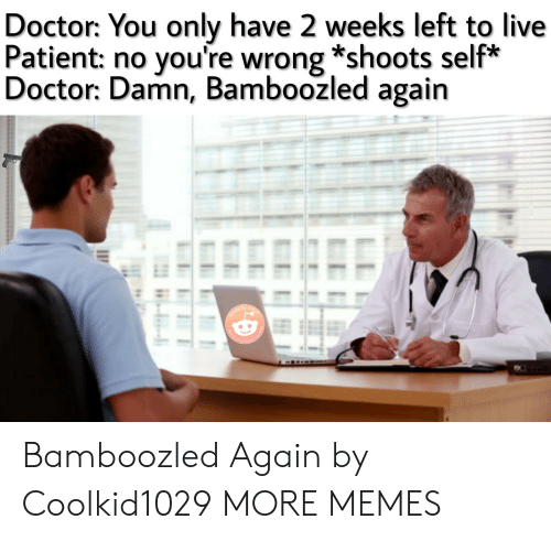 Dank, Doctor, and Memes: Doctor: You only have 2 weeks left to live  Patient: no you're wrong *shoots self*  Doctor: Damn, Bamboozled again  insta Bamboozled Again by Coolkid1029 MORE MEMES