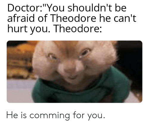 "Doctor, Funny, and You: Doctor:""You shouldn't be  afraid of Theodore he can't  hurt you. Theodore: He is comming for you."