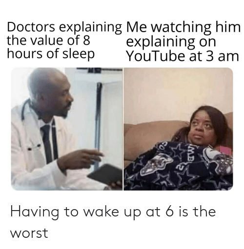 The Worst, youtube.com, and Sleep: Doctors explaining Me watching him  the value of 8  hours of sleep  explaining on  YouTube at 3 am  MB Having to wake up at 6 is the worst