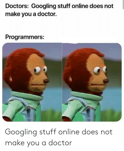 Doctor, Stuff, and Online: Doctors: Googling stuff online does not  make you a doctor.  Programmers: Googling stuff online does not make you a doctor