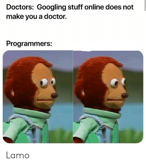Doctor, Stuff, and Online: Doctors: Googling stuff online does not  make you a doctor.  Programmers: Lamo