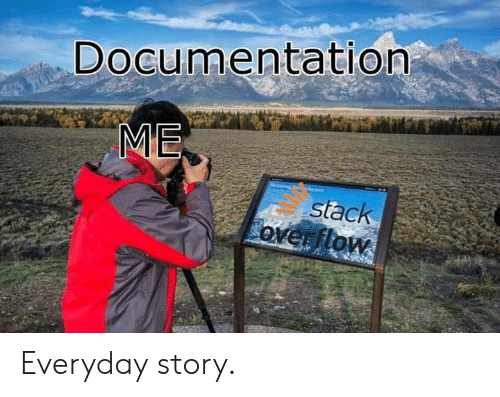 Stack, Stack Overflow, and Documentation: Documentation  ME  stack  overflow Everyday story.