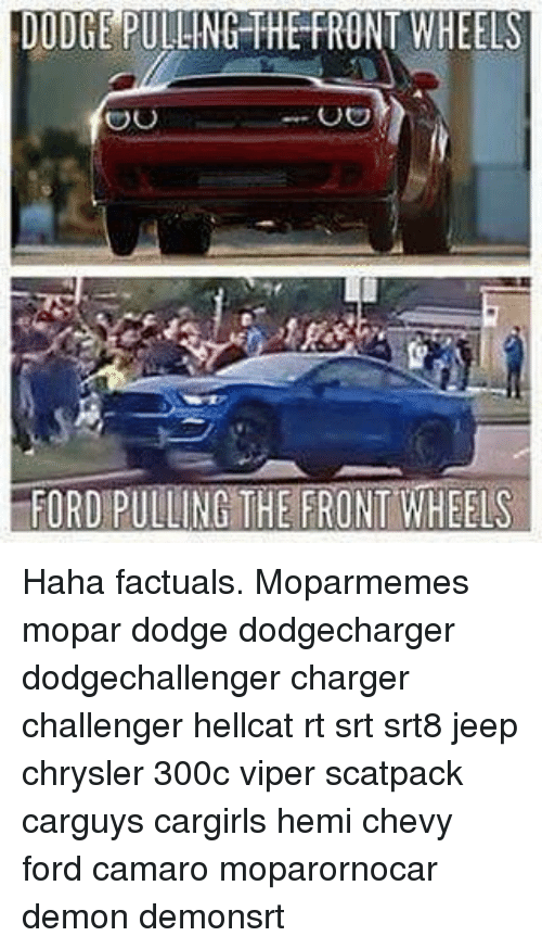 Memes, Camaro, and Chevy: DODGE PULLING THE FRONT WHEELS  OO  FORD PULLING THE FRONT WHEELS Haha factuals. Moparmemes mopar dodge dodgecharger dodgechallenger charger challenger hellcat rt srt srt8 jeep chrysler 300c viper scatpack carguys cargirls hemi chevy ford camaro moparornocar demon demonsrt