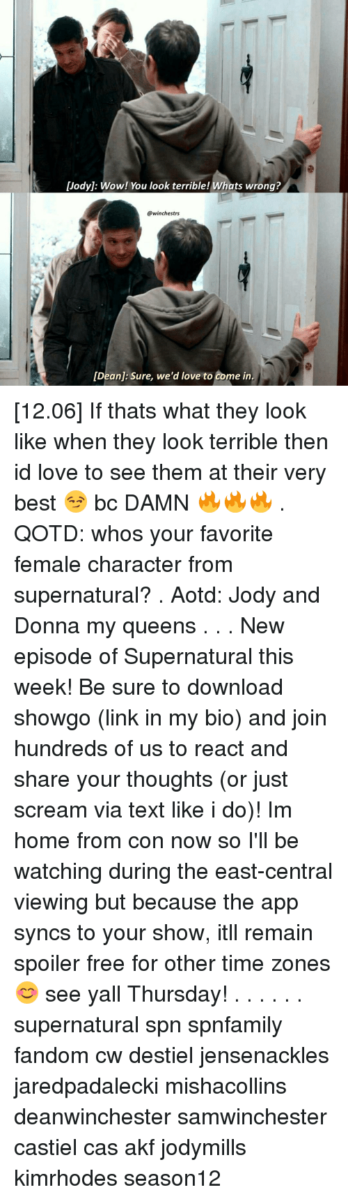 Terribler: Dody]: Wow! You look terrible! Whats wrong?  @winches trs  [Deanj: Sure, we'd love to come in [12.06] If thats what they look like when they look terrible then id love to see them at their very best 😏 bc DAMN 🔥🔥🔥 . QOTD: whos your favorite female character from supernatural? . Aotd: Jody and Donna my queens . . . New episode of Supernatural this week! Be sure to download showgo (link in my bio) and join hundreds of us to react and share your thoughts (or just scream via text like i do)! Im home from con now so I'll be watching during the east-central viewing but because the app syncs to your show, itll remain spoiler free for other time zones 😊 see yall Thursday! . . . . . . supernatural spn spnfamily fandom cw destiel jensenackles jaredpadalecki mishacollins deanwinchester samwinchester castiel cas akf jodymills kimrhodes season12