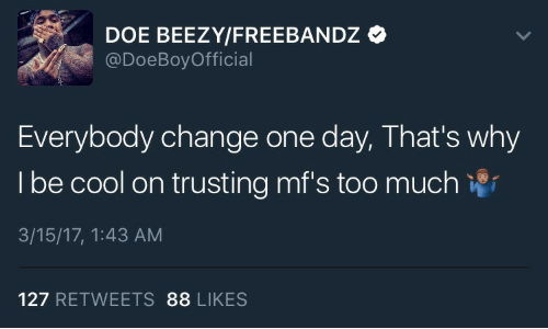 Freebandz: DOE BEEZY/FREEBANDZ  @DoeBoyOfficial  Everybody change one day, That's why  I be cool on trusting mf's too much  3/15/17, 1:43 AM  127 RETWEETS 88 LIKES