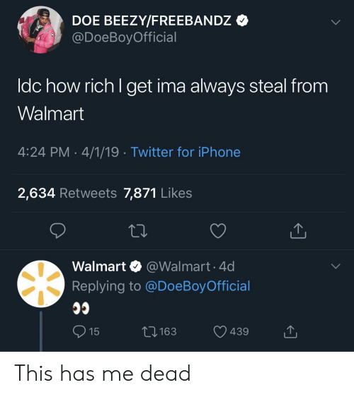 Doe, Iphone, and Twitter: DOE BEEZY/FREEBANDz *  @DoeBoyOfficial  ldc how rich l get ima always steal from  Walmart  4:24 PM 4/1/19 Twitter for iPhone  2,634 Retweets 7,871 Like:s  Walmart @Walmart.4d  Replying to @DoeBoy Official  3163  439 This has me dead