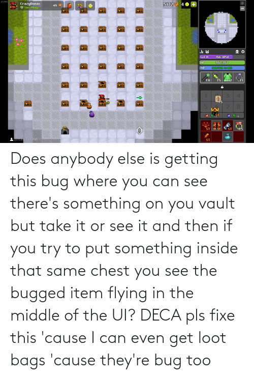 Flying: Does anybody else is getting this bug where you can see there's something on you vault but take it or see it and then if you try to put something inside that same chest you see the bugged item flying in the middle of the UI? DECA pls fixe this 'cause I can even get loot bags 'cause they're bug too