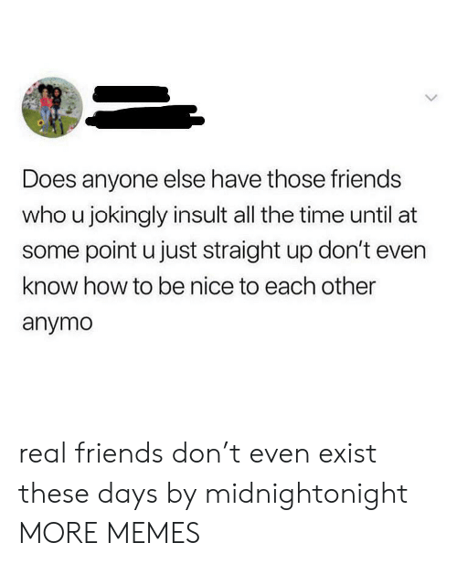 Real Friends: Does anyone else have those friends  who u jokingly insult all the time until at  some point u just straight up don't even  know how to be nice to each other  anymo real friends don't even exist these days by midnightonight MORE MEMES