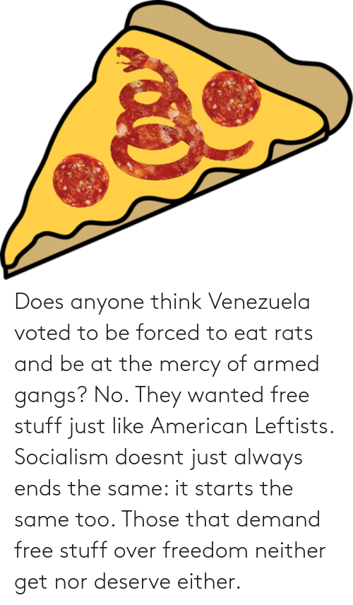 Starts: Does anyone think Venezuela voted to be forced to eat rats and be at the mercy of armed gangs? No. They wanted free stuff just like American Leftists. Socialism doesnt just always ends the same: it starts the same too. Those that demand free stuff over freedom neither get nor deserve either.