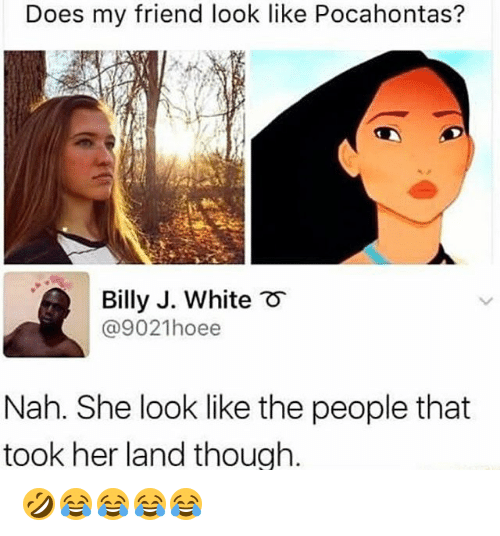 Pocahontas, White, and Girl Memes: Does my friend look like Pocahontas?  Billy J. White  @9021hoee  Nah. She look like the people that  took her land thouah. 🤣😂😂😂😂