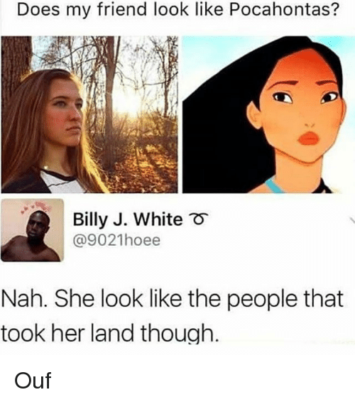 Memes, Pocahontas, and White: Does my friend look like Pocahontas?  Billy J. White  @9021hoee  F  Nah. She look like the people that  took her land though. Ouf