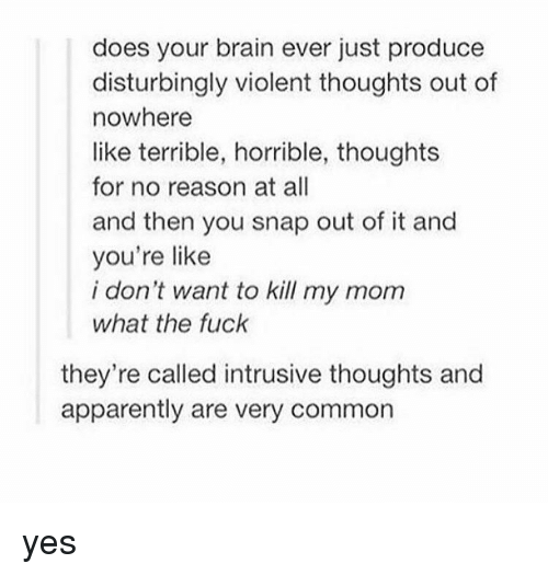 Tumblr, Disturbed, and Disturbing: does your brain ever just produce  disturbingly violent thoughts out of  nowhere  like terrible, horrible, thoughts  for no reason at all  and then you snap out of it and  you're like  i don't want to kill my mom  what the fuck  they're called intrusive thoughts and  apparently are very common yes