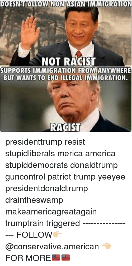 "illegal immigration: DOESNT ALLOW N ON ASIAN""IMMIGRATION  NOT RACIST  SUPPORTS IMMIGRATION FROM ANYWHERE  BUT WANTS TO END ILLEGAL IMMIGRATION.  RACIST presidenttrump resist stupidliberals merica america stupiddemocrats donaldtrump guncontrol patriot trump yeeyee presidentdonaldtrump draintheswamp makeamericagreatagain trumptrain triggered ------------------ FOLLOW👉🏼 @conservative.american 👈🏼 FOR MORE🇺🇸🇺🇸"