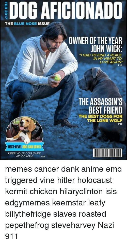 """John Wick, Memes, and Love Again: DOG AFICIONADO  THE BLUE NOSE  ISSUE  OWNER OF THE YEAR  JOHN WICK:  """"I HAD TO FIND A PLACE  IN MY HEART TO  LOVE AGAIN""""  P12  THE ASSASSINS  BEST FRIEND  THE BEST DOGS FOR  THE LONE WOLF  P23  NEXT LEVEL  DOG CAR SEATS  KEEP YOUR DOG SAFE  AT 100 MPH  P35 memes cancer dank anime emo triggered vine hitler holocaust kermit chicken hilaryclinton isis edgymemes keemstar leafy billythefridge slaves roasted pepethefrog steveharvey Nazi 911"""