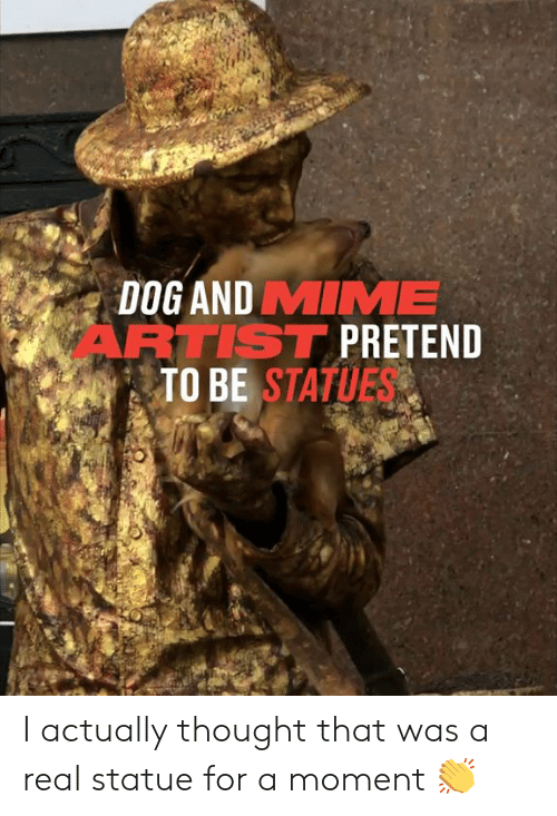 Statue: DOG AND MIME  ARTIST PRETEND  TO BE STATUES I actually thought that was a real statue for a moment 👏