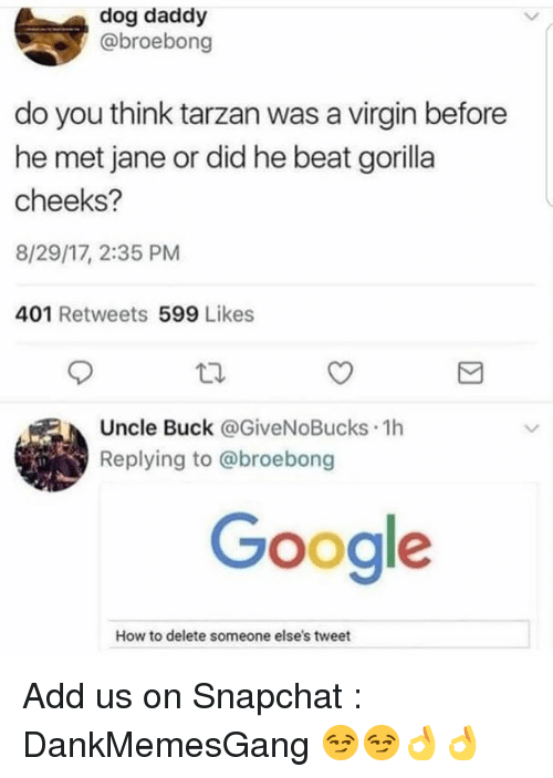 Google, Memes, and Snapchat: dog daddy  @broebong  do you think tarzan was a virgin before  he met jane or did he beat gorilla  cheeks?  8/29/17, 2:35 PM  401 Retweets 599 Likes  Uncle Buck @GiveNoBucks 1h  Replying to @broebong  Google  How to delete someone else's tweet Add us on Snapchat : DankMemesGang 😏😏👌👌