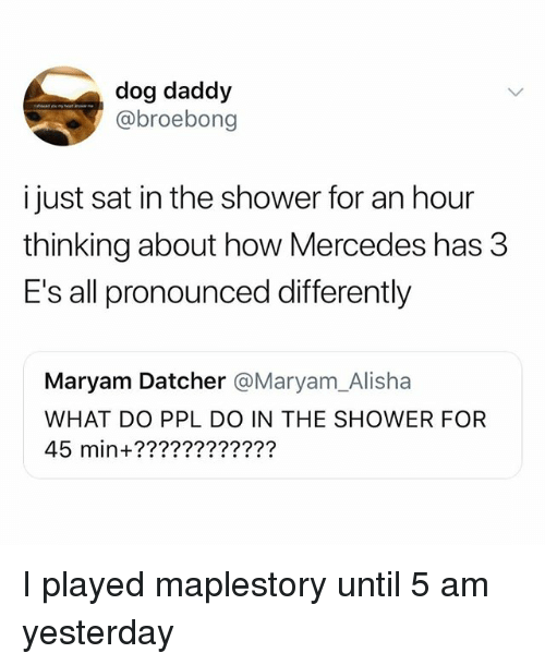 5 Am, Mercedes, and Shower: dog daddy  @broebong  i just sat in the shower for an hour  thinking about how Mercedes has 3  E's all pronounced differently  Maryam Datcher @Maryam_Alisha  WHAT DO PPL DO IN THE SHOWER FOR  45 min+???????????? I played maplestory until 5 am yesterday