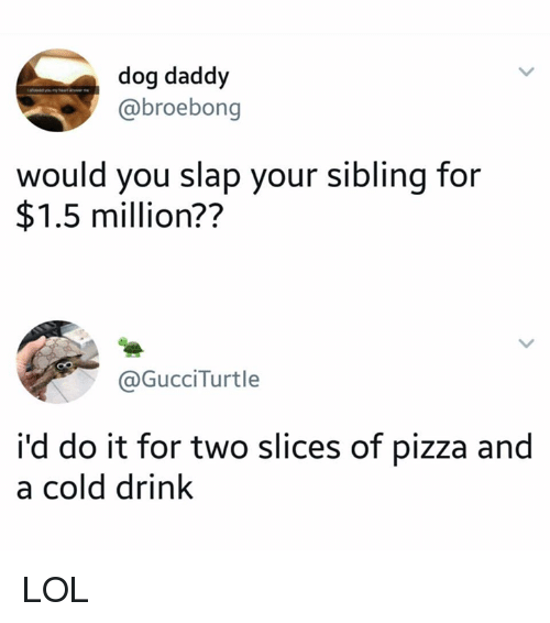 Dank, Lol, and Pizza: dog daddy  @broebong  would you slap your sibling for  $1.5 million??  @GucciTurtle  i'd do it for two slices of pizza and  a cold drink LOL
