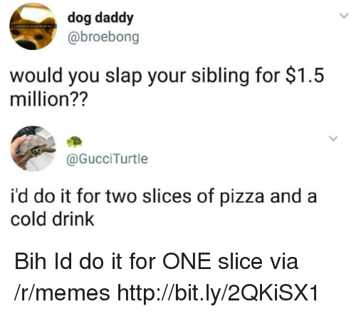 Memes, Pizza, and Http: dog daddy  @broebong  would you slap your sibling for $1.5  million??  @GucciTurtle  i'd do it for two slices of pizza and a  cold drink Bih Id do it for ONE slice via /r/memes http://bit.ly/2QKiSX1