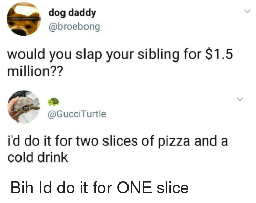 Pizza, Cold, and Dog: dog daddy  @broebong  would you slap your sibling for $1.5  million??  @GucciTurtle  i'd do it for two slices of pizza and a  cold drink Bih Id do it for ONE slice