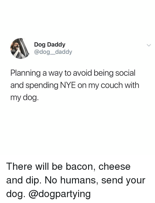 Memes, Couch, and Bacon: Dog Daddy  @dog_daddy  Planning a way to avoid being social  and spending NYE on my couch with  my dog There will be bacon, cheese and dip. No humans, send your dog. @dogpartying