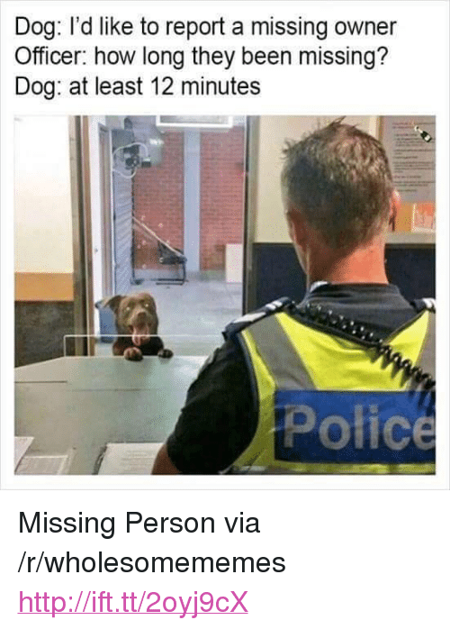 "Missing Person: Dog: l'd like to report a missing owner  Officer: how long they been missing?  Dog: at least 12 minutes  Police <p>Missing Person via /r/wholesomememes <a href=""http://ift.tt/2oyj9cX"">http://ift.tt/2oyj9cX</a></p>"