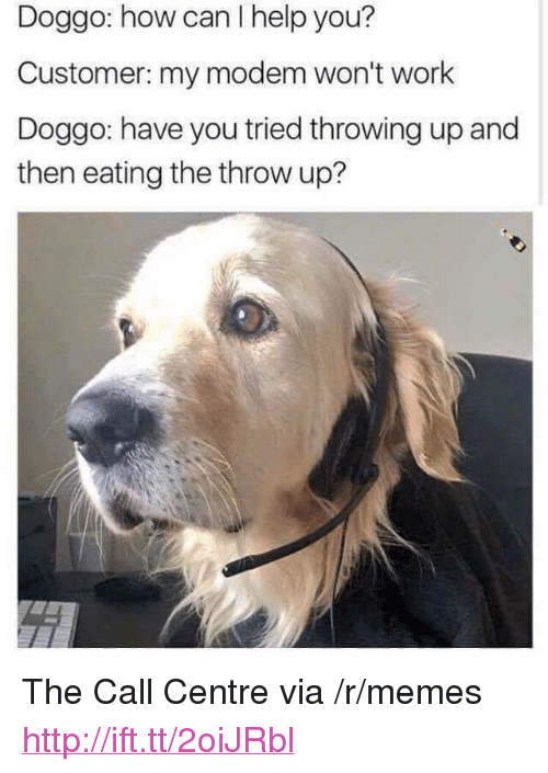 """Memes, Work, and Help: Doggo: how can I help you?  Customer: my modem won't work  Doggo: have you tried throwing up and  then eating the throw up? <p>The Call Centre via /r/memes <a href=""""http://ift.tt/2oiJRbl"""">http://ift.tt/2oiJRbl</a></p>"""