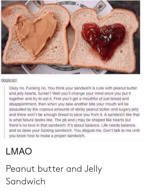 you disgust me: dogscan  Okay no. Fucking no. You think your sandwich is cute with peanut butter  and jelly hearts, fucker? Well you'll change your mind once you put it  together and try to eat it. First you'll get a mouthful of just bread and  disappointment, then when you take another bite your mouth will be  assaulted by the copious amounts of sticky peanut butter and sugary jelly  and there won't be enough bread to save you from it. A sandwich like that  is what failure tastes like. The pb and J may be shaped like hearts but  there's no love in that sandwich. It's about balance. Life needs balance  and so does your fucking sandwich. You disgust me. Don't talk to me until  you know how to make a proper sandwich.  LMAO Peanut butter and Jelly Sandwich