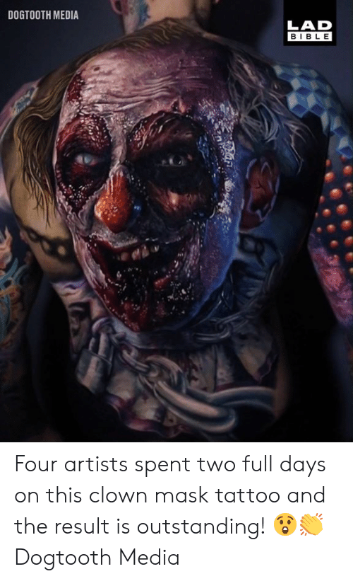 Dank, Bible, and Tattoo: DOGTOOTH MEDIA  LAD  BIBLE  3 Four artists spent two full days on this clown mask tattoo and the result is outstanding! 😲👏  Dogtooth Media