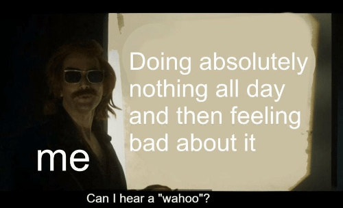 """Bad, Can, and Day: Doing absolutely  nothing all day  and then feeling  bad about it  me  Can I hear a """"wahoo""""?"""