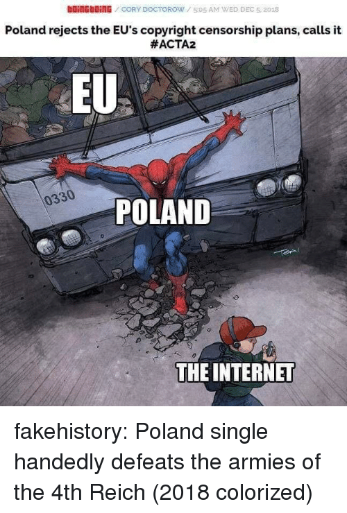 Bling, Internet, and Tumblr: DOİNG blinG / CORY DOCTOROW / 5:05 AM WED DEC 5, 2018  Poland rejects the EU's copyright censorship plans, calls it  #ACTA2  EU  0330  POLAND  THE INTERNET fakehistory:  Poland single handedly defeats the armies of the 4th Reich (2018 colorized)