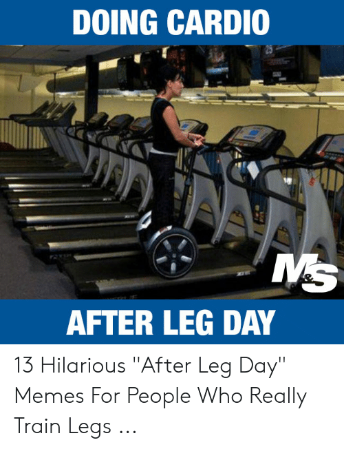 "Leg Day Meme: DOING CARDIO  MS  AFTER LEG DAY 13 Hilarious ""After Leg Day"" Memes For People Who Really Train Legs ..."