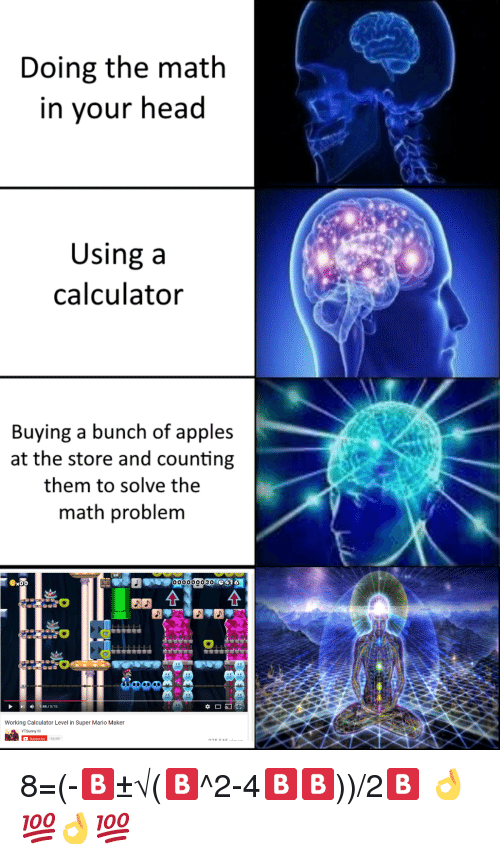 mario maker: Doing the math  in your head  Using a  calculator  Buying a bunch of apples  at the store and counting  them to solve the  math problem  00000003O  1:48/:15  Working Calculator Level in Super Mario Maker <p>8=(-🅱️±√(🅱️^2-4🅱️🅱️))/2🅱️ 👌💯👌💯</p>