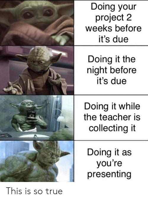 Teacher, True, and Project: Doing your  project 2  weeks before  it's due  Doing it the  night before  it's due  Doing it while  the teacher is  collecting it  Doing it as  you're  presenting This is so true