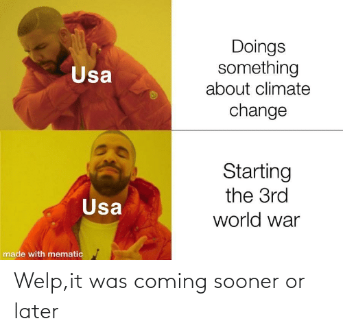 later: Doings  something  about climate  Usa  change  Starting  the 3rd  Usa  world war  made with mematic Welp,it was coming sooner or later