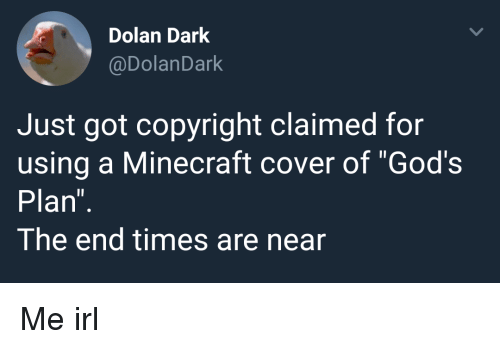 "Gods Plan: Dolan Dark  @DolanDark  Just got copyright claimed for  using a Minecraft cover of ""God's  Plan  The end times are near Me irl"