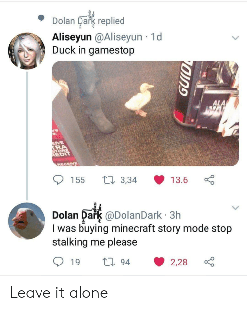 Being Alone, Gamestop, and Minecraft: Dolan Dark replied  Aliseyun @Aliseyun 1d  Duck in gamestop  e  ALA  VE  SRA  ORE  REDIT  RECENE  t3,34  155  13.6  Dark @DolanDark 3h  I was buying minecraft story mode stop  stalking me please  Dolan  194  2,28  19 Leave it alone