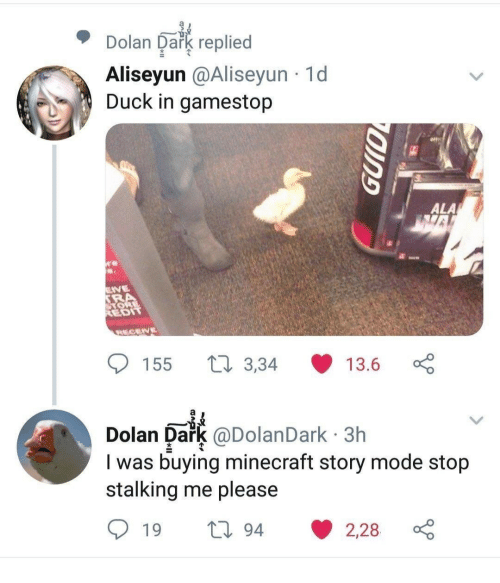 Gamestop, Minecraft, and Stalking: Dolan Dark replied  Aliseyun @Aliseyun 1d  Duck in gamestop  EDT  155 t 3,34 13.6  Dolan Dark @DolanDark 3h  I was buying minecraft story mode stojp  stalking me please