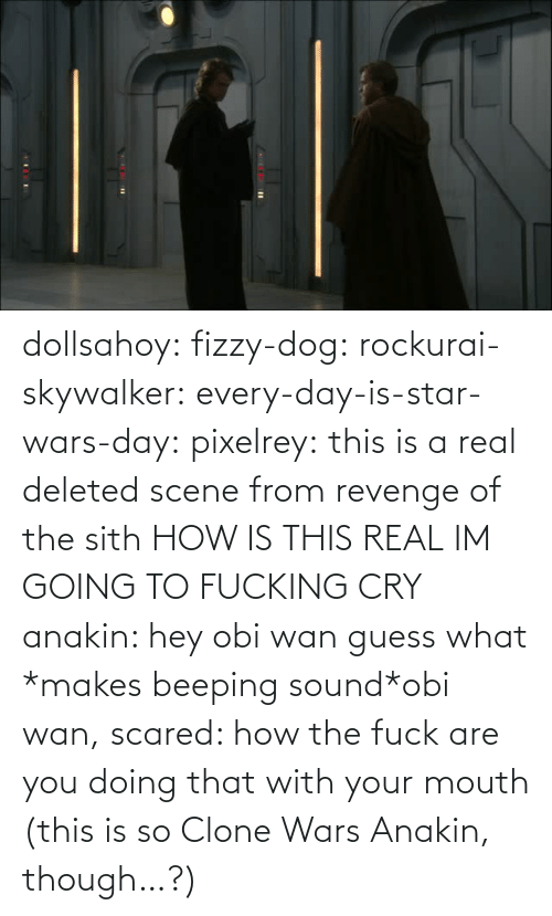 every day: dollsahoy:  fizzy-dog:  rockurai-skywalker:  every-day-is-star-wars-day:  pixelrey: this is a real deleted scene from revenge of the sith HOW IS THIS REAL  IM GOING TO FUCKING CRY  anakin: hey obi wan guess what *makes beeping sound*obi wan, scared: how the fuck are you doing that with your mouth  (this is so Clone Wars Anakin, though…?)