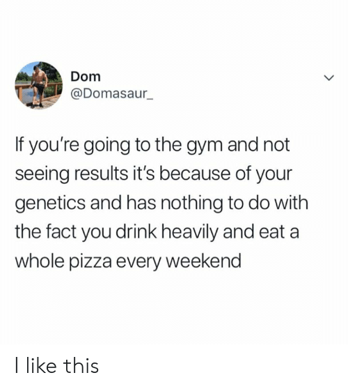 nothing to do: Dom  @Domasaur_  If you're going to the gym and not  seeing results it's because of your  genetics and has nothing to do with  the fact you drink heavily and eat a  whole pizza every weekend I like this