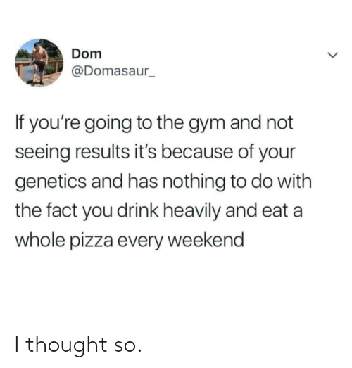 nothing to do: Dom  @Domasaur  If you're going to the gym and not  seeing results it's because of your  genetics and has nothing to do with  the fact you drink heavily and eat a  whole pizza every weekend I thought so.