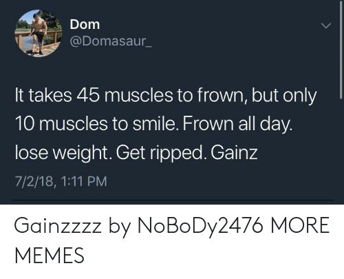 Gainz: Dom  @Domasaur  It takes 45 muscles to frown, but only  10 muscles to smile. Frown all day  lose weight. Get ripped. Gainz  7/2/18, 1:11 PM Gainzzzz by NoBoDy2476 MORE MEMES