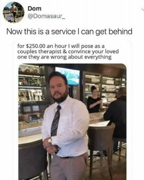 pose: Dom  @Domasaur  Now this is a service I can get behind  for $250.00 an hour I will pose as a  couples therapist & convince your loved  one they are wrong about everything