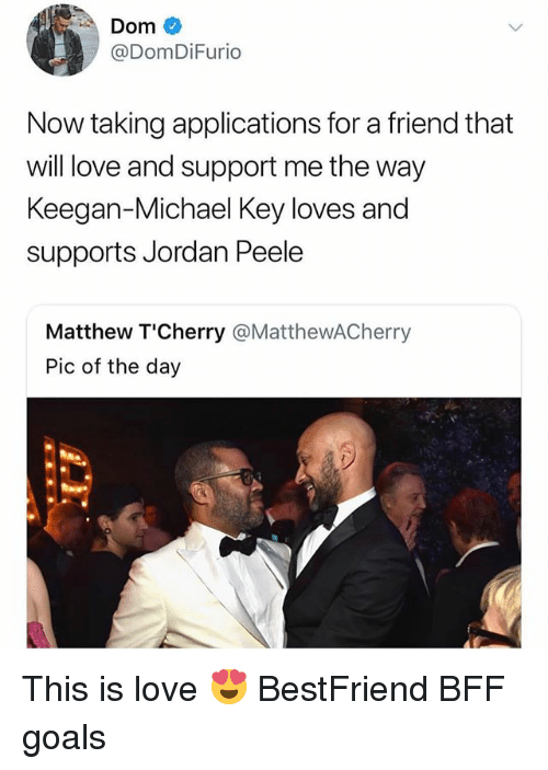 Jordan Peele: Dom  @DomDiFurio  Now taking applications for a friend that  will love and support me the way  Keegan-Michael Key loves and  supports Jordan Peele  Matthew T'Cherry @MatthewACherry  Pic of the day This is love 😍 BestFriend BFF goals
