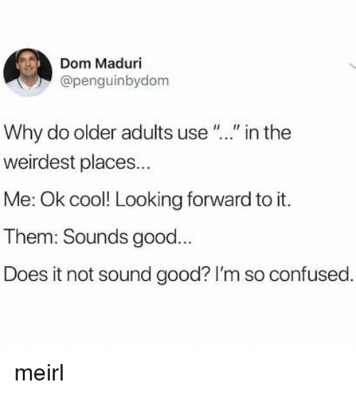 """Confused, Cool, and Good: Dom Maduri  @penguinbydom  Why do older adults use """"."""" in the  weirdest places...  Me: Ok cool! Looking forward to it.  Them: Sounds good...  Does it not sound good? I'm so confused. meirl"""