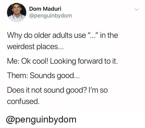 """Confused, Cool, and Good: Dom Maduri  @penguinbydom  Why do older adults use""""..."""" in the  weirdest places..  Me: Ok cool! Looking forward to it.  Them: Sounds good..  Does it not sound good? I'm so  confused @penguinbydom"""