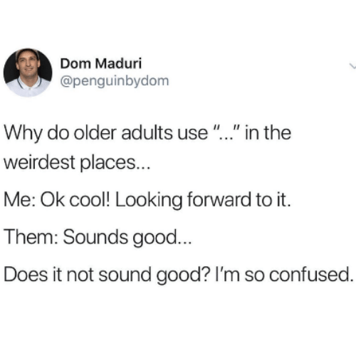 """Confused, Cool, and Good: Dom Maduri  @penguinbydom  Why do older adults use"""".."""" in the  weirdest places...  Me: Ok cool! Looking forward to it.  Them: Sounds good...  Does it not sound good? I'm so confused."""