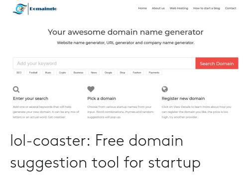 how to start a: Domainglo  Home  About us  Web Hosting  How to start a blog  Contact  Your awesome domain name generator  Website name generator, URL generator and company name generator.  Add your keyword  Search Domain  SEO  Football  Music  Crypto  Business  News  Google  Shop  Fashion  Payments  Register new domain  Click on View Details to learn more about how you  can register the domain you like, the price is too  high, try another provider  Enter vour search  Pick a domain  Add one or several keywords that will help  generate your new domain. It can be any mix of  letters or an actual word. Get creative  Choose from various startup names from your  input. Word combinations, rhymes and random  suggestions will pop up. lol-coaster:  Free domain suggestion tool for startup