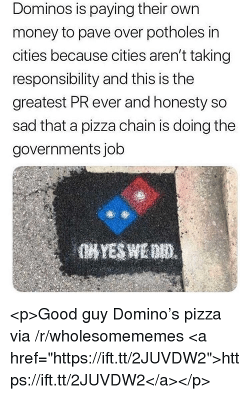 """Money, Pizza, and Domino's: Dominos is paying their own  money to pave over potholes in  cities because cities aren't taking  responsibility and this is the  greatest PR ever and honesty so  sad that a pizza chain is doing the  governments job <p>Good guy Domino's pizza via /r/wholesomememes <a href=""""https://ift.tt/2JUVDW2"""">https://ift.tt/2JUVDW2</a></p>"""